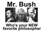 Mr. Bush: Who's your NEW favorite philosopher?