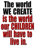 The world we create is the one our children will have to live in